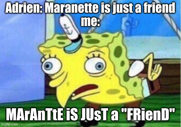 "Mocking Spongebob |  Adrien: Maranette is just a friend me:; MArAnTtE iS JUsT a ""FRienD"" 