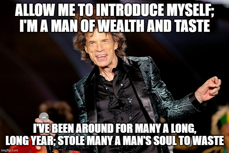 ALLOW ME TO INTRODUCE MYSELF; I'M A MAN OF WEALTH AND TASTE; I'VE BEEN AROUND FOR MANY A LONG, LONG YEAR; STOLE MANY A MAN'S SOUL TO WASTE | image tagged in dancing mick jagger,satan,mick jagger,scumbag,demons,the devil | made w/ Imgflip meme maker