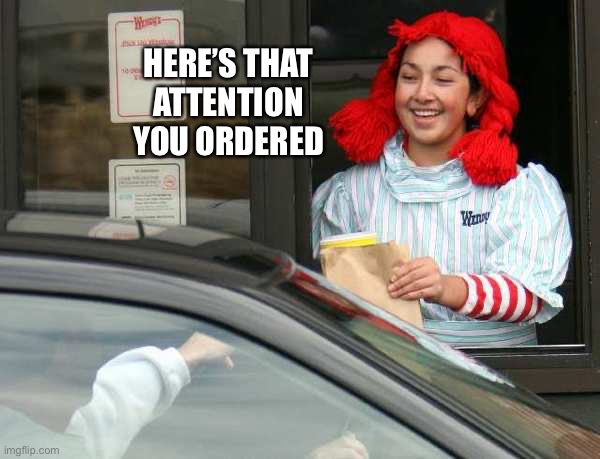 Attention you ordered |  HERE'S THAT ATTENTION YOU ORDERED | image tagged in attention,drive thru,wendy's | made w/ Imgflip meme maker