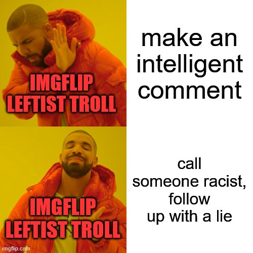 Drake Hotline Bling Meme | make an intelligent comment call someone racist, follow up with a lie IMGFLIP LEFTIST TROLL IMGFLIP LEFTIST TROLL | image tagged in memes,drake hotline bling | made w/ Imgflip meme maker
