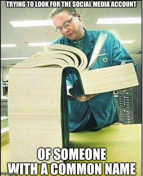 big book |  TRYING TO LOOK FOR THE SOCIAL MEDIA ACCOUNT; OF SOMEONE WITH A COMMON NAME | image tagged in big book,book,social media,search,name | made w/ Imgflip meme maker
