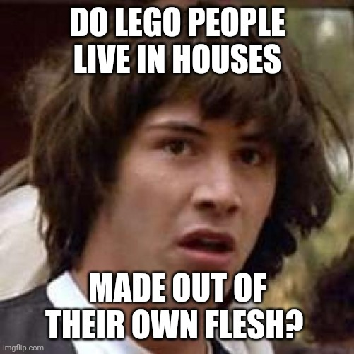 Imagine doing this. |  DO LEGO PEOPLE LIVE IN HOUSES; MADE OUT OF THEIR OWN FLESH? | image tagged in memes,conspiracy keanu,funny,lego,meme,live | made w/ Imgflip meme maker