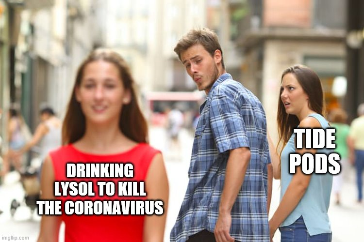 Lysol |  TIDE PODS; DRINKING LYSOL TO KILL THE CORONAVIRUS | image tagged in memes,distracted boyfriend,lysol,tide pods | made w/ Imgflip meme maker