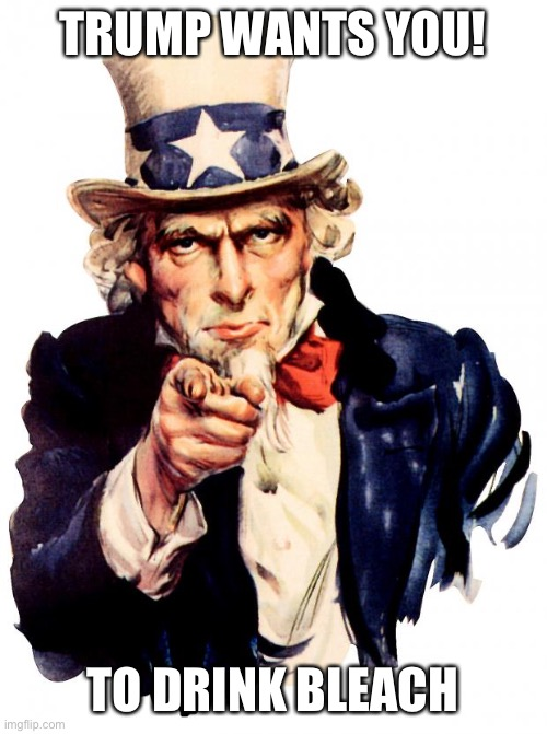 Uncle Sam |  TRUMP WANTS YOU! TO DRINK BLEACH | image tagged in memes,uncle sam | made w/ Imgflip meme maker