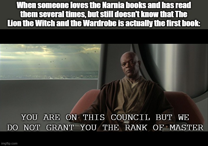 you are on this council but we do not grant you the rank of mast |  When someone loves the Narnia books and has read them several times, but still doesn't know that The Lion the Witch and the Wardrobe is actually the first book:; YOU ARE ON THIS COUNCIL BUT WE DO NOT GRANT YOU THE RANK OF MASTER | image tagged in you are on this council but we do not grant you the rank of mast,narnia | made w/ Imgflip meme maker