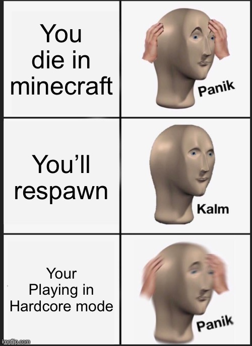 Panik Kalm Panik Meme |  You die in minecraft; You'll respawn; Your Playing in Hardcore mode | image tagged in memes,panik kalm panik | made w/ Imgflip meme maker
