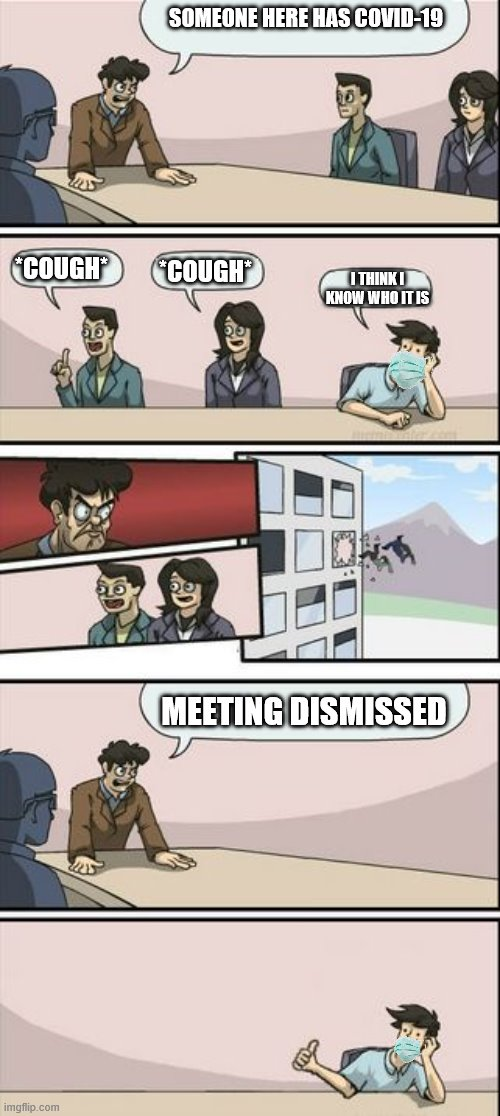 corona virus |  SOMEONE HERE HAS COVID-19; I THINK I KNOW WHO IT IS; *COUGH*; *COUGH*; MEETING DISMISSED | image tagged in boardroom meeting sugg 2,covid-19 | made w/ Imgflip meme maker