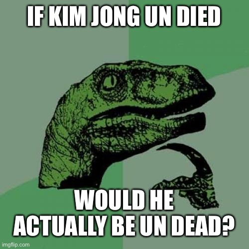 Philosoraptor Kim Jong Update |  IF KIM JONG UN DIED; WOULD HE ACTUALLY BE UN DEAD? | image tagged in memes,philosoraptor,kim jong un,dead | made w/ Imgflip meme maker