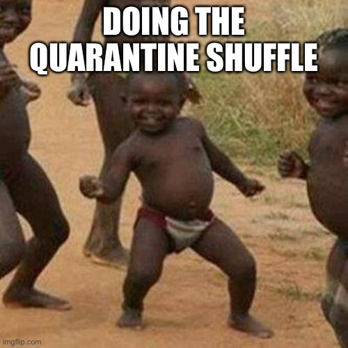 Third World Success Kid |  DOING THE QUARANTINE SHUFFLE | image tagged in memes,third world success kid | made w/ Imgflip meme maker