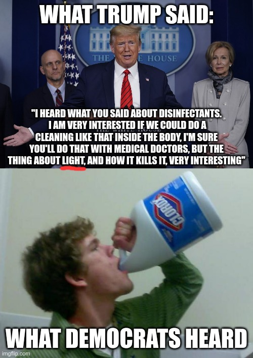 "Selective hearing |  WHAT TRUMP SAID:; ""I HEARD WHAT YOU SAID ABOUT DISINFECTANTS.  I AM VERY INTERESTED IF WE COULD DO A CLEANING LIKE THAT INSIDE THE BODY, I'M SURE YOU'LL DO THAT WITH MEDICAL DOCTORS, BUT THE THING ABOUT LIGHT, AND HOW IT KILLS IT, VERY INTERESTING""; WHAT DEMOCRATS HEARD 