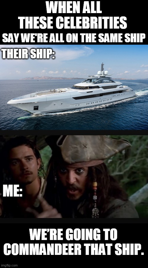 THE LIFE OF A PIRATE |  WHEN ALL THESE CELEBRITIES; SAY WE'RE ALL ON THE SAME SHIP; THEIR SHIP:; ME:; WE'RE GOING TO COMMANDEER THAT SHIP. | image tagged in memes,pirate,yacht,celebrities,quarantine | made w/ Imgflip meme maker