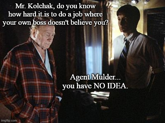 The X Night Stalker |  Mr. Kolchak, do you know how hard it is to do a job where your own boss doesn't believe you? Agent Mulder... you have NO IDEA. | image tagged in tv shows,classics,x files,fox mulder the x files,funny memes,mashup | made w/ Imgflip meme maker