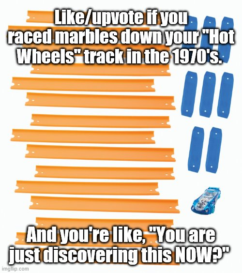 "NOW you find out about marble racing |  Like/upvote if you raced marbles down your ""Hot Wheels"" track in the 1970's. And you're like, ""You are just discovering this NOW?"" 