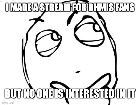 Question Rage Face |  I MADE A STREAM FOR DHMIS FANS; BUT NO ONE IS INTERESTED IN IT | image tagged in memes,question rage face | made w/ Imgflip meme maker