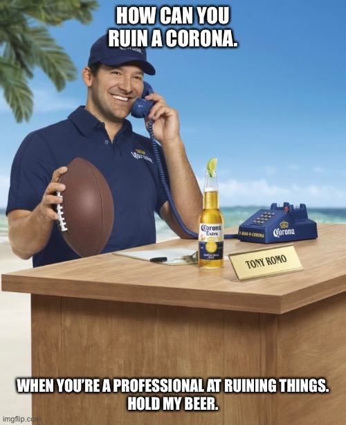 HOW CAN YOU RUIN A CORONA. WHEN YOU'RE A PROFESSIONAL AT RUINING THINGS. HOLD MY BEER. | image tagged in quarantine | made w/ Imgflip meme maker