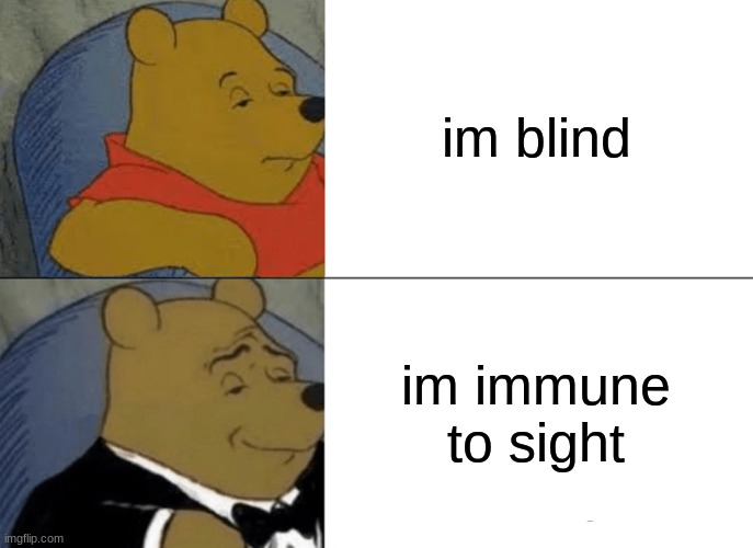 Tuxedo Winnie The Pooh Meme | im blind im immune to sight | image tagged in memes,tuxedo winnie the pooh | made w/ Imgflip meme maker