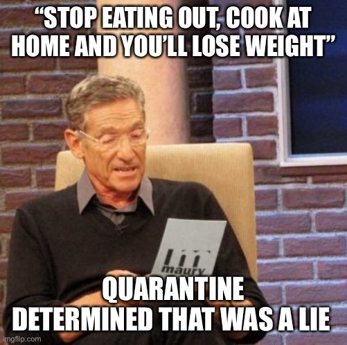 "Maury Lie Detector |  ""STOP EATING OUT, COOK AT HOME AND YOU'LL LOSE WEIGHT""; QUARANTINE DETERMINED THAT WAS A LIE 