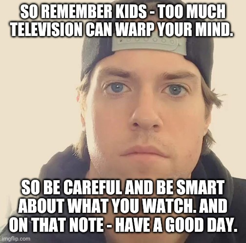 So remember too much tv can warp your mind so be careful and be smart about what you watch . Have a good day ;) |  SO REMEMBER KIDS - TOO MUCH TELEVISION CAN WARP YOUR MIND. SO BE CAREFUL AND BE SMART ABOUT WHAT YOU WATCH. AND ON THAT NOTE - HAVE A GOOD DAY. | image tagged in the la beast,memes,tv,words of wisdom | made w/ Imgflip meme maker