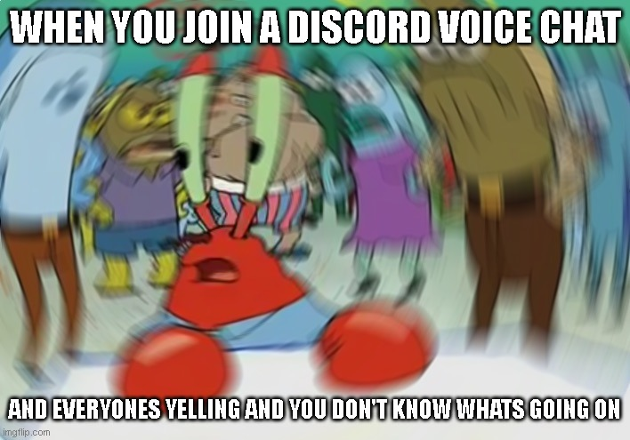 Mr Krabs Blur Meme Meme |  WHEN YOU JOIN A DISCORD VOICE CHAT; AND EVERYONES YELLING AND YOU DON'T KNOW WHATS GOING ON | image tagged in memes,mr krabs blur meme,discord | made w/ Imgflip meme maker