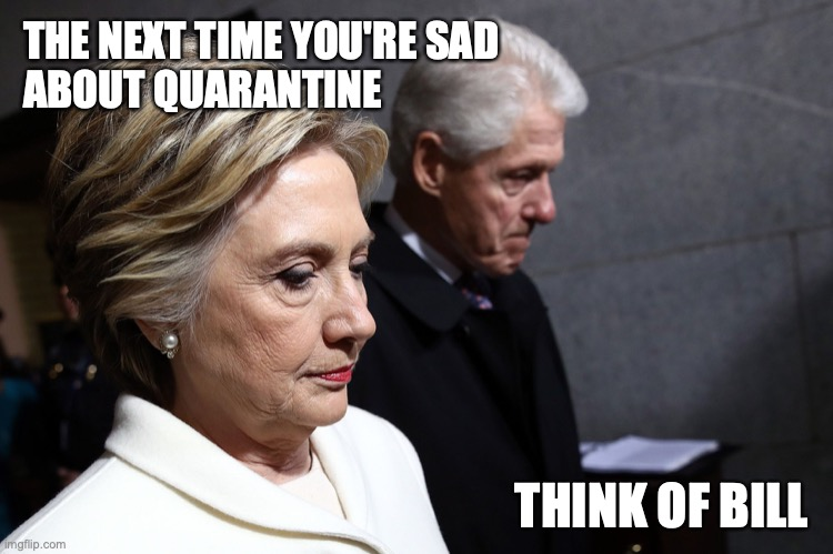 THE NEXT TIME YOU'RE SAD  ABOUT QUARANTINE; THINK OF BILL | image tagged in bill clinton,quarantine,coronavirus | made w/ Imgflip meme maker