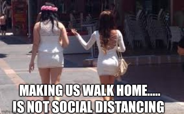 Walking home |  MAKING US WALK HOME..... IS NOT SOCIAL DISTANCING | image tagged in walk of shame,social distancing,shame,white girls | made w/ Imgflip meme maker