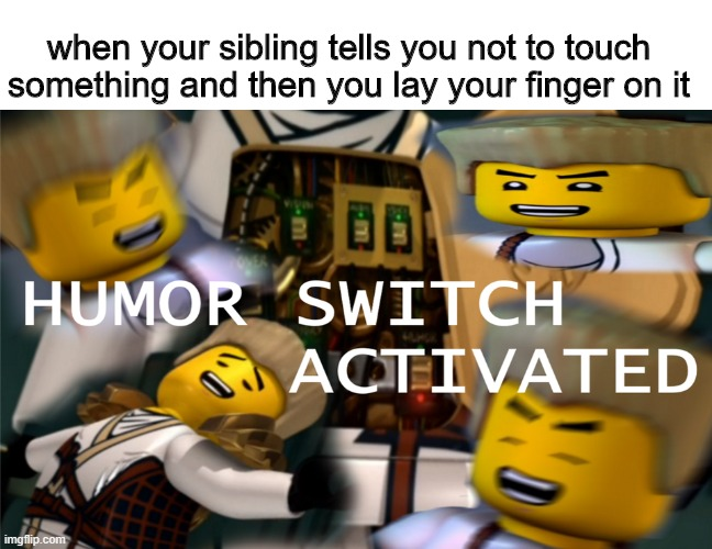 don't touch that |  when your sibling tells you not to touch something and then you lay your finger on it | image tagged in humor switch activated,memes,ninjago,siblings,lego,legos | made w/ Imgflip meme maker