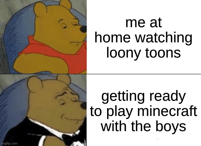 Tuxedo Winnie The Pooh Meme |  me at home watching loony toons; getting ready to play minecraft with the boys | image tagged in memes,tuxedo winnie the pooh | made w/ Imgflip meme maker