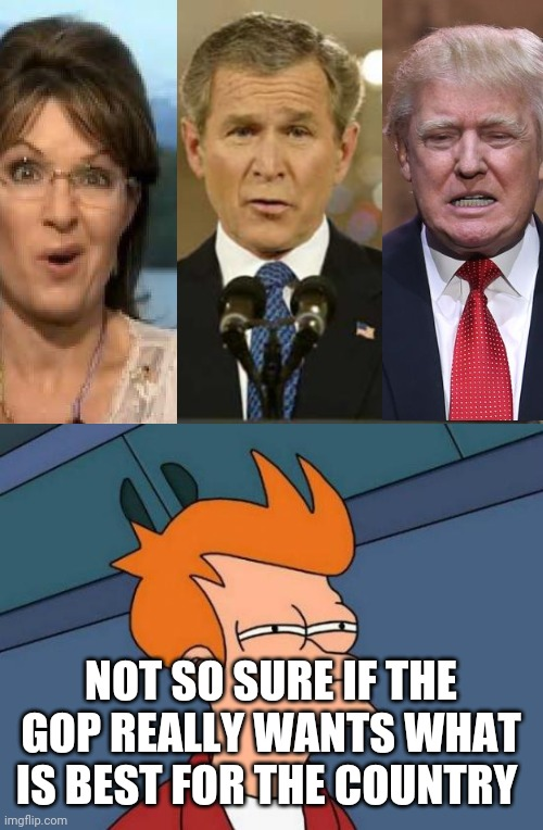 Totall IQ of these 3 reptards = 0 |  NOT SO SURE IF THE GOP REALLY WANTS WHAT IS BEST FOR THE COUNTRY | image tagged in memes,george bush,republicans,scumbag republicans,donald trump,sarah palin | made w/ Imgflip meme maker