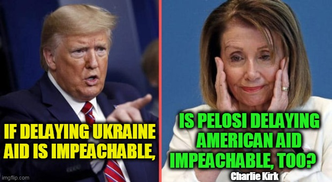 QUESTION of the DAY |  IS PELOSI DELAYING AMERICAN AID IMPEACHABLE, TOO? IF DELAYING UKRAINE AID IS IMPEACHABLE, Charlie Kirk | image tagged in politics,political meme,democrats,politicians,irony,deep thoughts | made w/ Imgflip meme maker