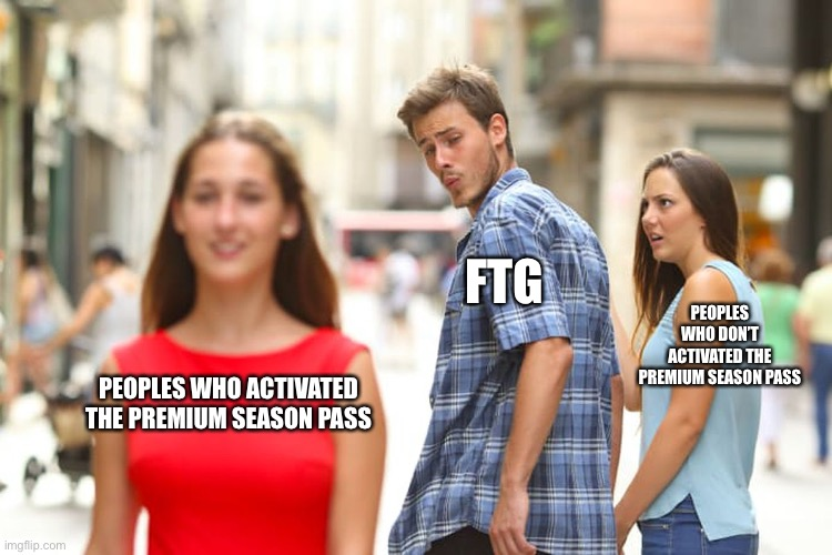 Distracted Boyfriend |  FTG; PEOPLES WHO DON'T ACTIVATED THE PREMIUM SEASON PASS; PEOPLES WHO ACTIVATED THE PREMIUM SEASON PASS | image tagged in memes,distracted boyfriend,score match,mobile games | made w/ Imgflip meme maker