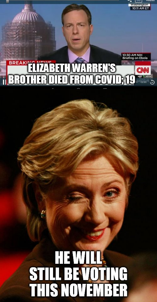fake news lying democrats |  ELIZABETH WARREN'S BROTHER DIED FROM COVID; 19; HE WILL STILL BE VOTING THIS NOVEMBER | image tagged in coronavirus,elizabeth warren,hillary clinton | made w/ Imgflip meme maker