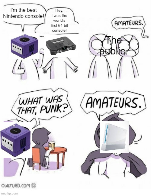 What is was like to be a Nintendo console in 2006. |  Hey, I was the world's first 64-bit console! I'm the best Nintendo console! The public. | image tagged in amateurs,gamecube,wii,n64,nintendo,console wars | made w/ Imgflip meme maker