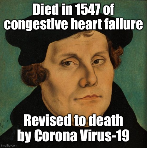 Martin Luther | Died in 1547 of congestive heart failure Revised to death by Corona Virus-19 | image tagged in martin luther | made w/ Imgflip meme maker