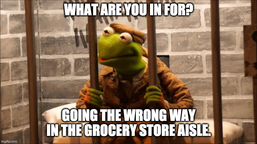 Kermit in jail | WHAT ARE YOU IN FOR? GOING THE WRONG WAY IN THE GROCERY STORE AISLE. | image tagged in kermit in jail | made w/ Imgflip meme maker