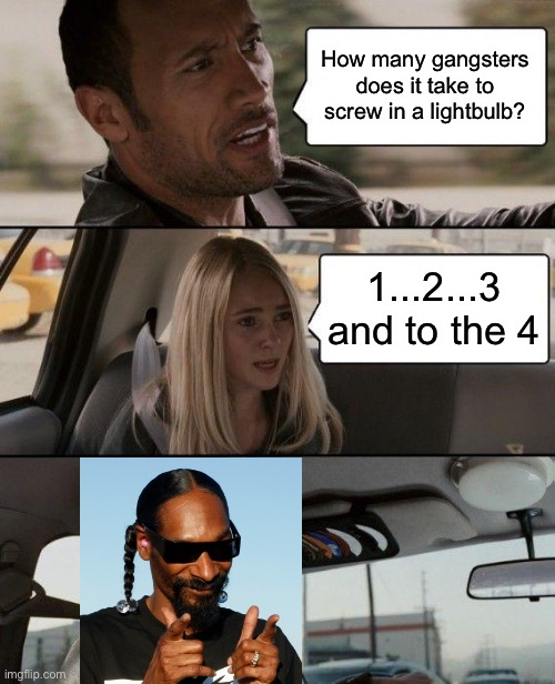 The Rock Driving [Joke] |  How many gangsters does it take to screw in a lightbulb? 1...2...3 and to the 4 | image tagged in memes,the rock driving,snoop dogg,jokes | made w/ Imgflip meme maker