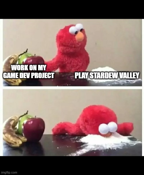 Elmo Cocaine |  WORK ON MY GAME DEV PROJECT; PLAY STARDEW VALLEY | image tagged in elmo,elmo cocaine,game development,procrastination | made w/ Imgflip meme maker