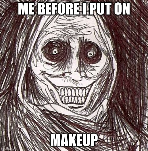 Unwanted House Guest Meme |  ME BEFORE I PUT ON; MAKEUP | image tagged in memes,unwanted house guest | made w/ Imgflip meme maker
