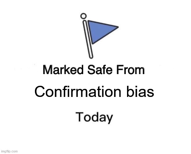 Confirmation bias | image tagged in memes,marked safe from | made w/ Imgflip meme maker