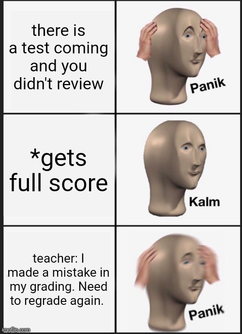 Panik Kalm Panik |  there is a test coming and you didn't review; *gets full score; teacher: I made a mistake in my grading. Need to regrade again. | image tagged in memes,panik kalm panik,test,grade,panik,sad | made w/ Imgflip meme maker