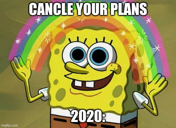 Imagination Spongebob |  CANCLE YOUR PLANS; 2020: | image tagged in memes,imagination spongebob | made w/ Imgflip meme maker
