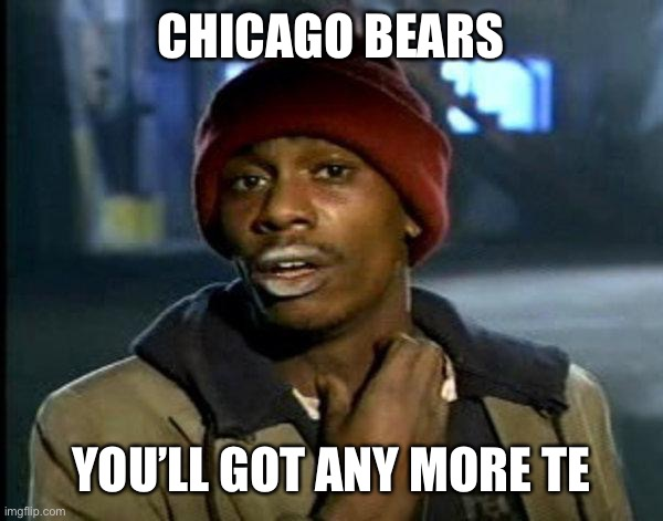 Chicago Bears TE |  CHICAGO BEARS; YOU'LL GOT ANY MORE TE | image tagged in dave chappelle | made w/ Imgflip meme maker