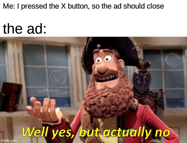 Well Yes, But Actually No |  Me: I pressed the X button, so the ad should close; the ad: | image tagged in memes,well yes but actually no | made w/ Imgflip meme maker
