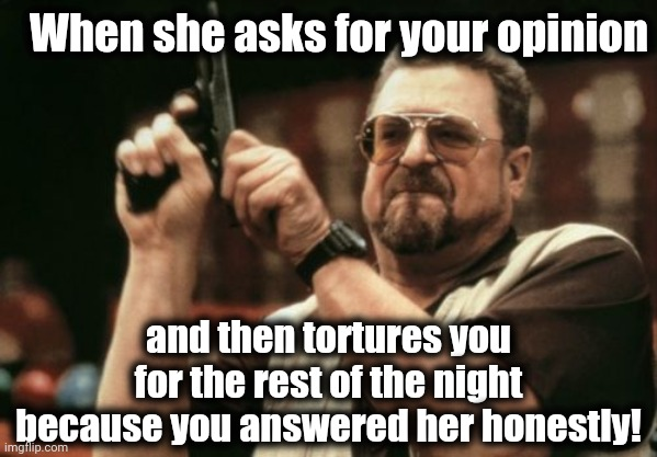 And then women wonder why men lie so much! |  When she asks for your opinion; and then tortures you for the rest of the night because you answered her honestly! | image tagged in am i the only one around here,be careful,lol | made w/ Imgflip meme maker