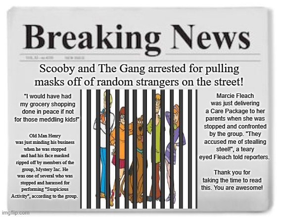 "It was bound to happen sooner or later! |  Scooby and The Gang arrested for pulling masks off of random strangers on the street! ""I would have had my grocery shopping done in peace if not for those meddling kids!""; Marcie Fleach was just delivering a Care Package to her parents when she was stopped and confronted by the group. ""They accused me of stealling steel!"", a teary eyed Fleach told reporters. Old Man Henry was just minding his business when he was stopped and had his face masked ripped off by members of the group, Mystery Inc. He was one of several who was stopped and harassed for performing ""Suspicious Activity"", according to the group. Thank you for taking the time to read this. You are awesome! 