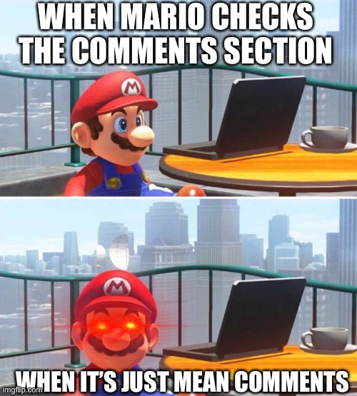 Mario Rages In The Comment Section |  WHEN MARIO CHECKS THE COMMENTS SECTION; WHEN IT'S JUST MEAN COMMENTS | image tagged in mario looks at computer | made w/ Imgflip meme maker