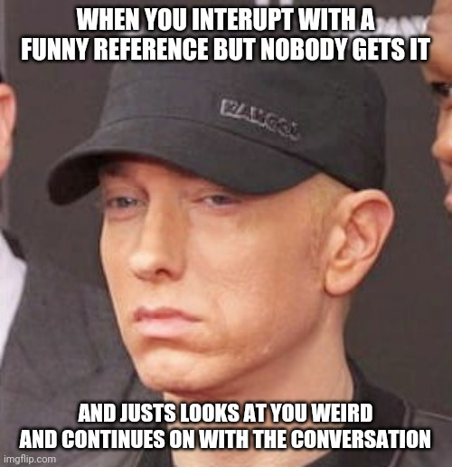 WHEN YOU INTERUPT WITH A FUNNY REFERENCE BUT NOBODY GETS IT; AND JUSTS LOOKS AT YOU WEIRD AND CONTINUES ON WITH THE CONVERSATION | image tagged in memes,eminem,slim shady,dank memes,reactions | made w/ Imgflip meme maker