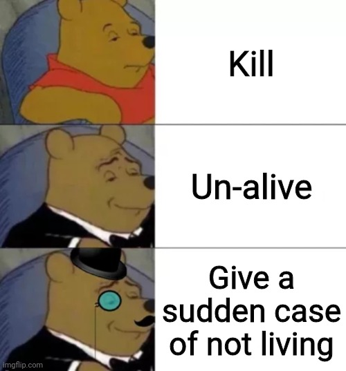 Fancy pooh |  Kill; Un-alive; Give a sudden case of not living | image tagged in fancy pooh | made w/ Imgflip meme maker