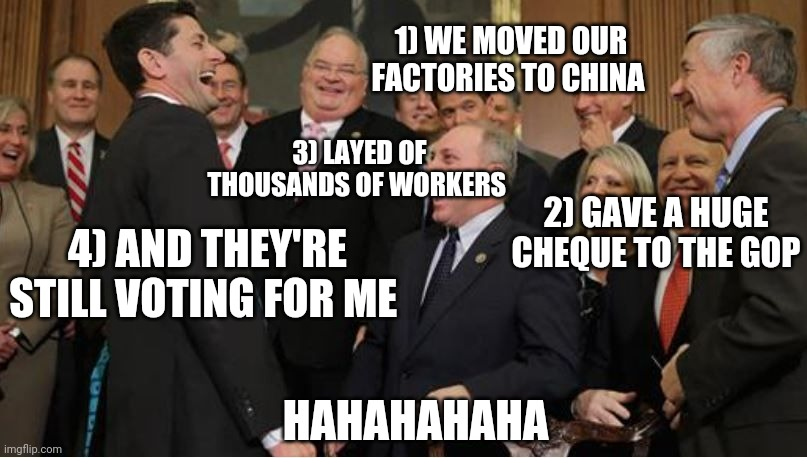 Gop the musical |  1) WE MOVED OUR FACTORIES TO CHINA; 3) LAYED OF THOUSANDS OF WORKERS; 2) GAVE A HUGE CHEQUE TO THE GOP; 4) AND THEY'RE STILL VOTING FOR ME; HAHAHAHAHA | image tagged in memes,gop,republicans,scumbag republicans,republicans laughing | made w/ Imgflip meme maker
