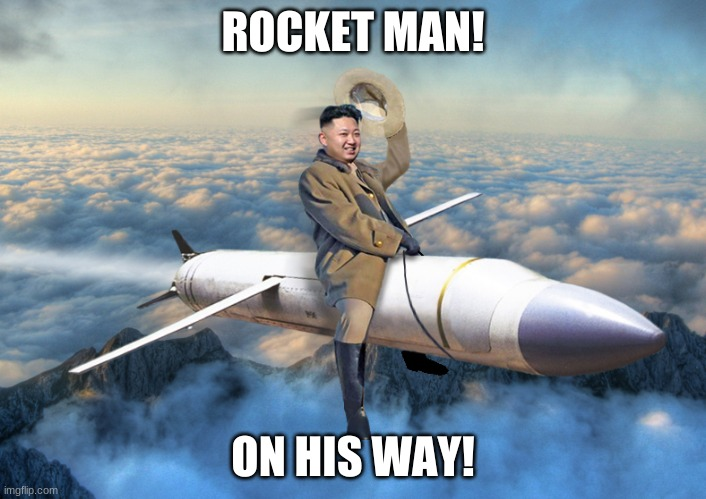 KIM JONG UN |  ROCKET MAN! ON HIS WAY! | image tagged in kim jong un | made w/ Imgflip meme maker