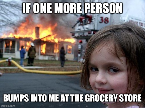 Disaster Girl Meme |  IF ONE MORE PERSON; BUMPS INTO ME AT THE GROCERY STORE | image tagged in memes,disaster girl | made w/ Imgflip meme maker